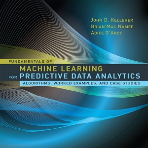 Fundamentals of Machine Learning for Predictive Data Analytics – Algorithms, Worked Examples and Case Studies (The MIT Press) - John D. Kelleher, Brian Mac Namee